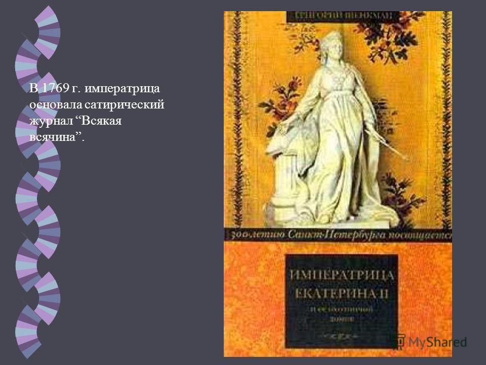 В 1769 г. императрица основала сатирический журнал Всякая всячина.