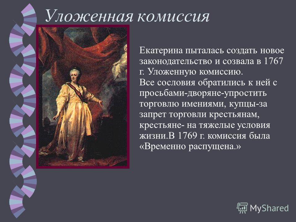 Уложенная комиссия Екатерина пыталась создать новое законодательство и созвала в 1767 г. Уложенную комиссию. Все сословия обратились к ней с просьбами-дворяне-упростить торговлю имениями, купцы-за запрет торговли крестьянам, крестьяне- на тяжелые усл