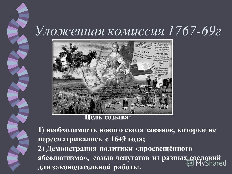 Уложенная комиссия 1767-69 г Цель созыва: 1) необходимость нового свода законов, которые не пересматривались с 1649 года; 2) Демонстрация политики «просвещённого абсолютизма», созыв депутатов из разных сословий для законодательной работы.