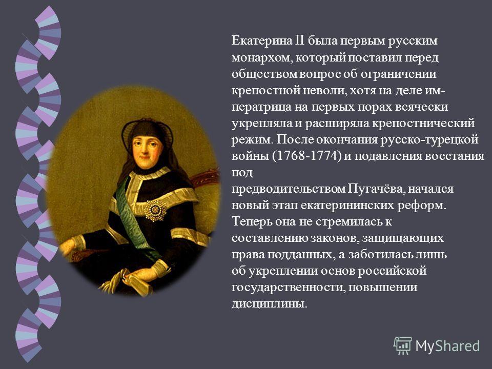 Екатерина II была первым русским монархом, который поставил перед обществом вопрос об ограничении крепостной неволи, хотя на деле императрица на первых порах всячески укрепляла и расширяла крепостнический режим. После окончания русско-турецкой войны