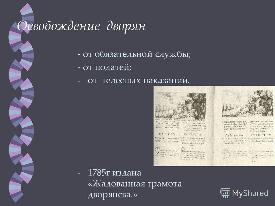 Освобождение дворян - от обязательной службы; - от податей; - от телесных наказаний. - 1785 г издана «Жалованная грамота дворянства.»
