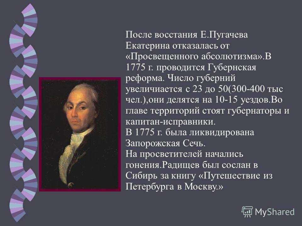 После восстания Е.Пугачева Екатерина отказалась от «Просвещенного абсолютизма».В 1775 г. проводится Губернская реформа. Число губерний увеличивается с 23 до 50(300-400 тыс чел.),они делятся на 10-15 уездов.Во главе территорий стоят губернаторы и капи