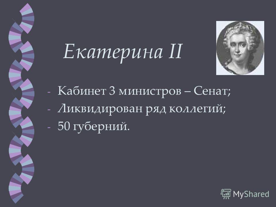Екатерина II -К-Кабинет 3 министров – Сенат; -Л-Ликвидирован ряд коллегий; -5-50 губерний.