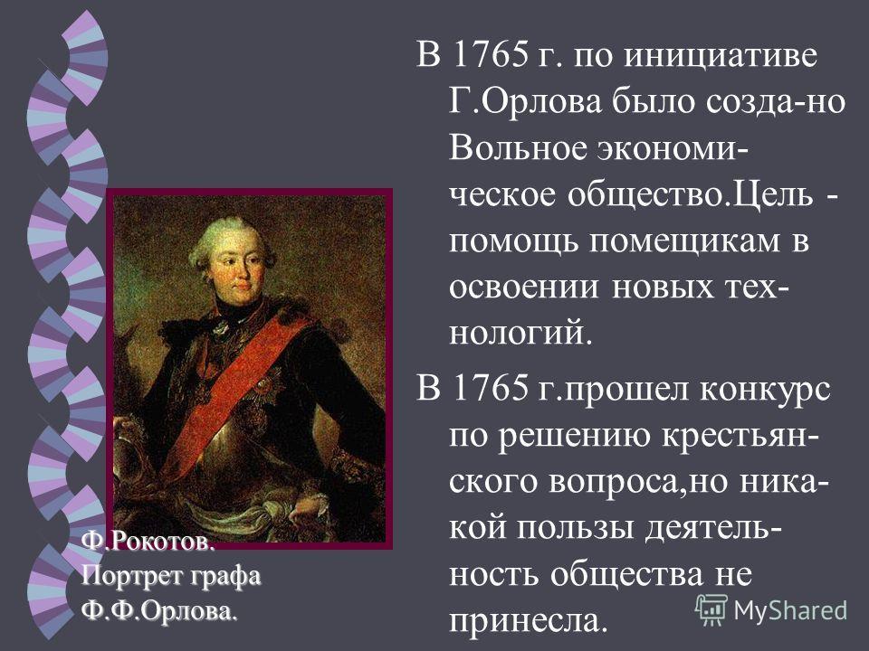 В 1765 г. по инициативе Г.Орлова было созда-но Вольное экономи- ческое общество.Цель - помощь помещикам в освоении новых тех- нологий. В 1765 г.прошел конкурс по решению крестьян- ского вопроса,но ника- кой пользы деятель- ность общества не принесла.