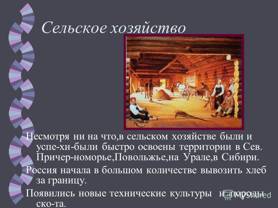 Сельское хозяйство Несмотря ни на что,в сельском хозяйстве были и успе-хи-были быстро освоены территории в Сев. Причер-номорье,Повольжье,на Урале,в Сибири. Россия начала в большом количестве вывозить хлеб за границу. Появились новые технические культ