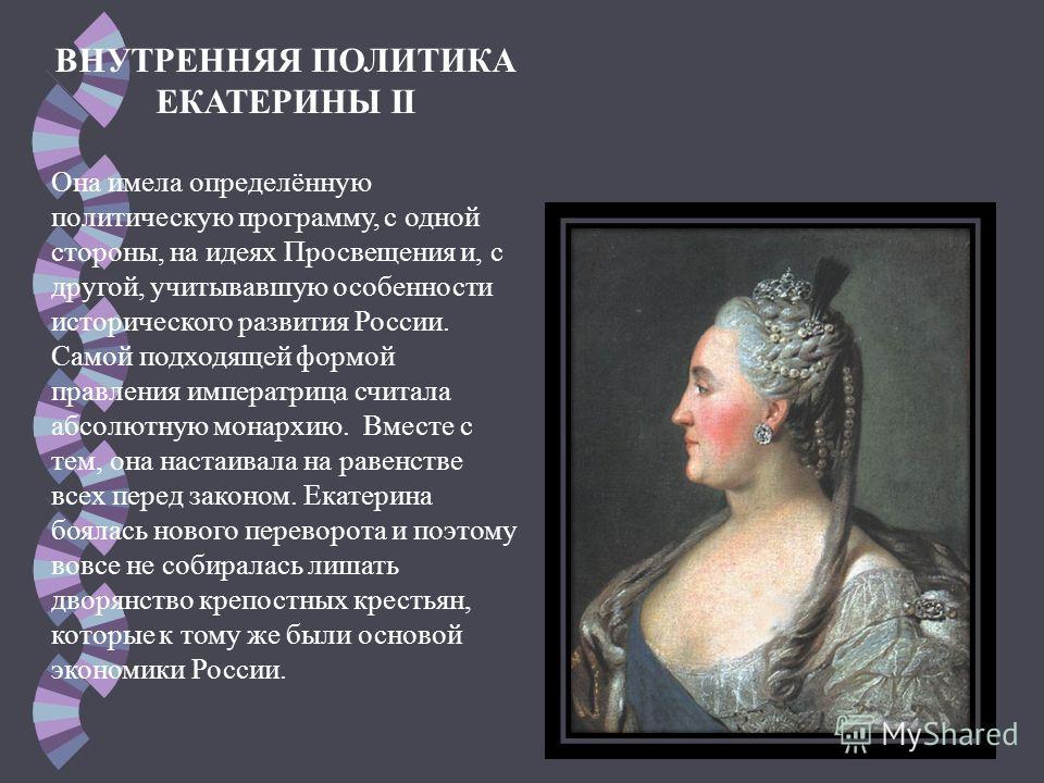 ВНУТРЕННЯЯ ПОЛИТИКА ЕКАТЕРИНЫ II Она имела определённую политическую программу, с одной стороны, на идеях Просвещения и, с другой, учитывавшую особенности исторического развития России. Самой подходящей формой правления императрица считала абсолютную
