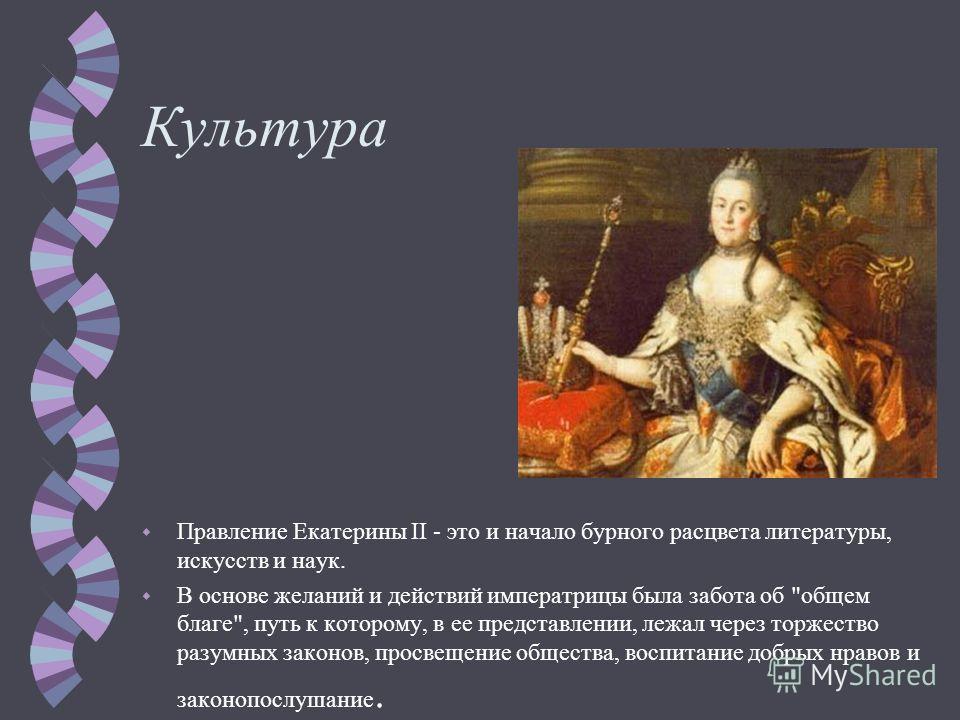 Культура w Правление Екатерины II - это и начало бурного расцвета литературы, искусств и наук. w В основе желаний и действий императрицы была забота об