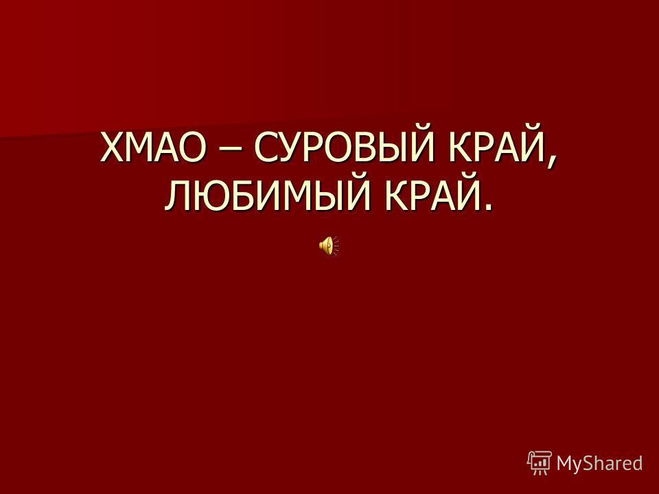 ХМАО – СУРОВЫЙ КРАЙ, ЛЮБИМЫЙ КРАЙ.