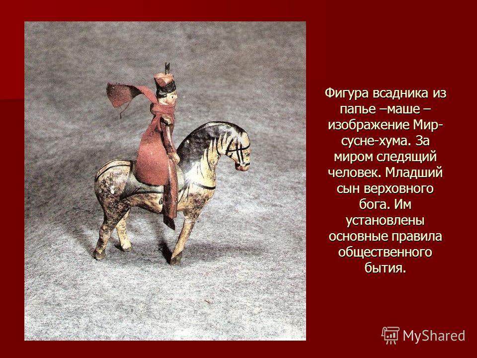 Фигура всадника из папье –маше – изображение Мир- сосне-кума. За миром следящий человек. Младший сын верховного бога. Им установлены основные правила общественного бытия.