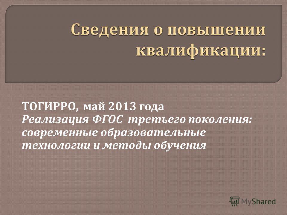 ТОГИРРО, май 2013 года Реализация ФГОС третьего поколения : современные образовательные технологии и методы обучения