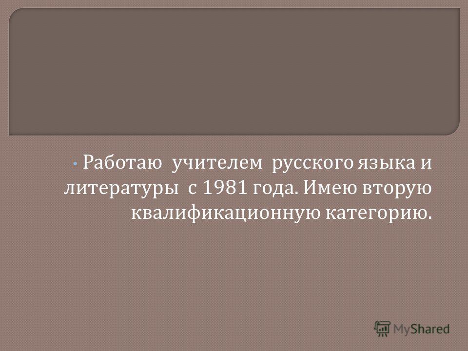 Работаю учителем русского языка и литературы с 1981 года. Имею вторую квалификационную категорию.
