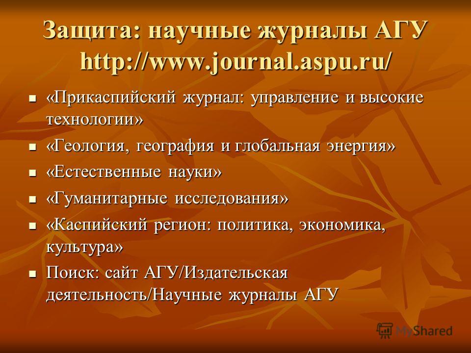 Защита: научные журналы АГУ http://www.journal.aspu.ru/ «Прикаспийский журнал: управление и высокие технологии» «Прикаспийский журнал: управление и высокие технологии» «Геология, география и глобальная энергия» «Геология, география и глобальная энерг
