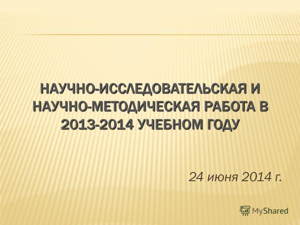 НАУЧНО-ИССЛЕДОВАТЕЛЬСКАЯ И НАУЧНО-МЕТОДИЧЕСКАЯ РАБОТА В 2013-2014 УЧЕБНОМ ГОДУ 24 июня 2014 г.
