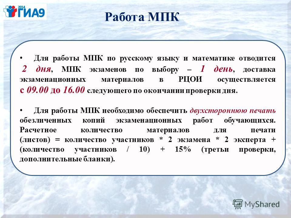 Работа МПК Для работы МПК по русскому языку и математике отводится 2 дня, МПК экзаменов по выбору – 1 день, доставка экзаменационных материалов в РЦОИ осуществляется с 09.00 до 16.00 следующего по окончании проверки дня. Для работы МПК необходимо обе