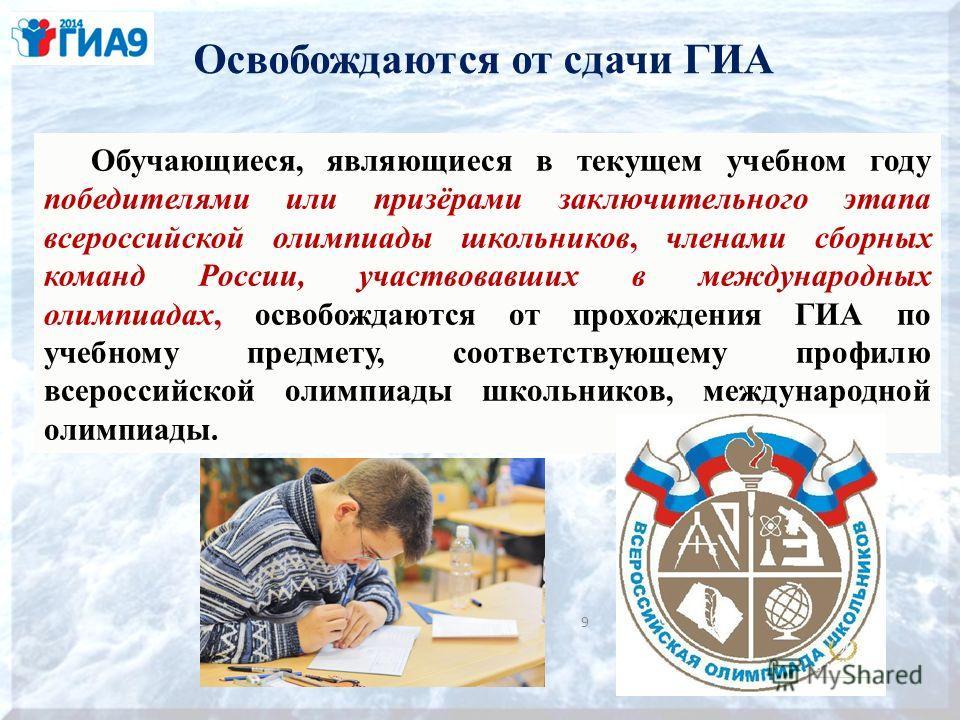 Освобождаются от сдачи ГИА 9 Обучающиеся, являющиеся в текущем учебном году победителями или призёрами заключительного этапа всероссийской олимпиады школьников, членами сборных команд России, участвовавших в международных олимпиадах, освобождаются от
