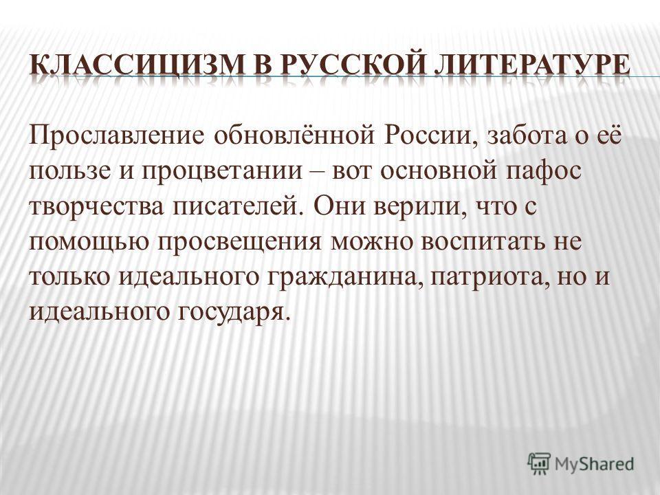 Прославление обновлённой России, забота о её пользе и процветании – вот основной пафос творчества писателей. Они верили, что с помощью просвещения можно воспитать не только идеального гражданина, патриота, но и идеального государя.