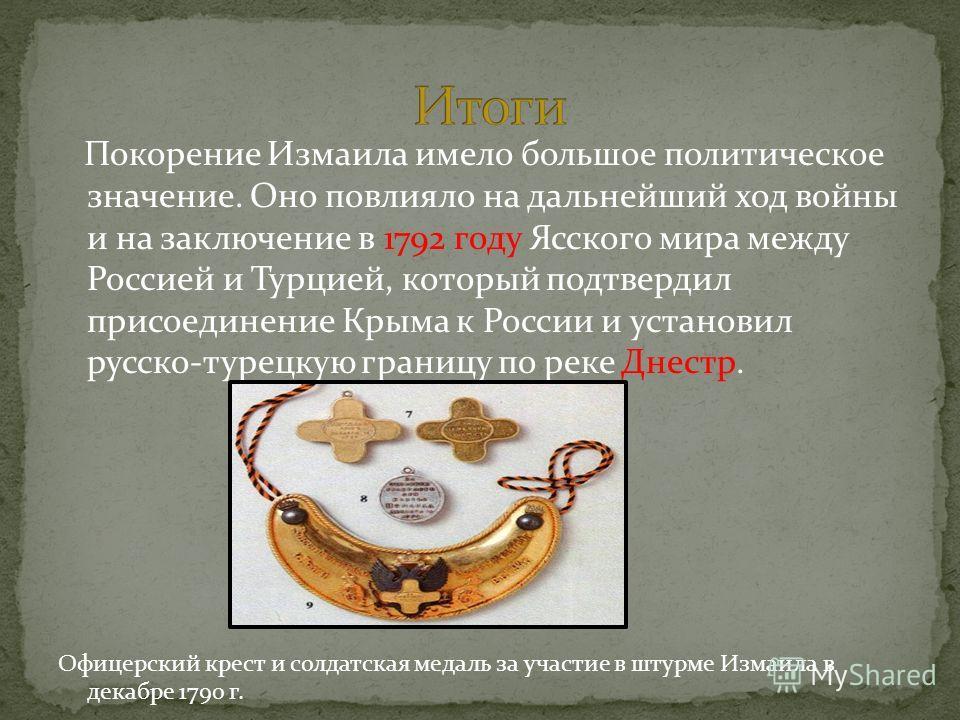 Покорение Измаила имело большое политическое значение. Оно повлияло на дальнейший ход войны и на заключение в 1792 году Ясского мира между Россией и Турцией, который подтвердил присоединение Крыма к России и установил русско-турецкую границу по реке