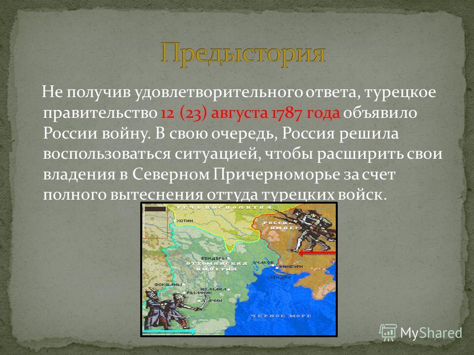 Не получив удовлетворительного ответа, турецкое правительство 12 (23) августа 1787 года объявило России войну. В свою очередь, Россия решила воспользоваться ситуацией, чтобы расширить свои владения в Северном Причерноморье за счет полного вытеснения