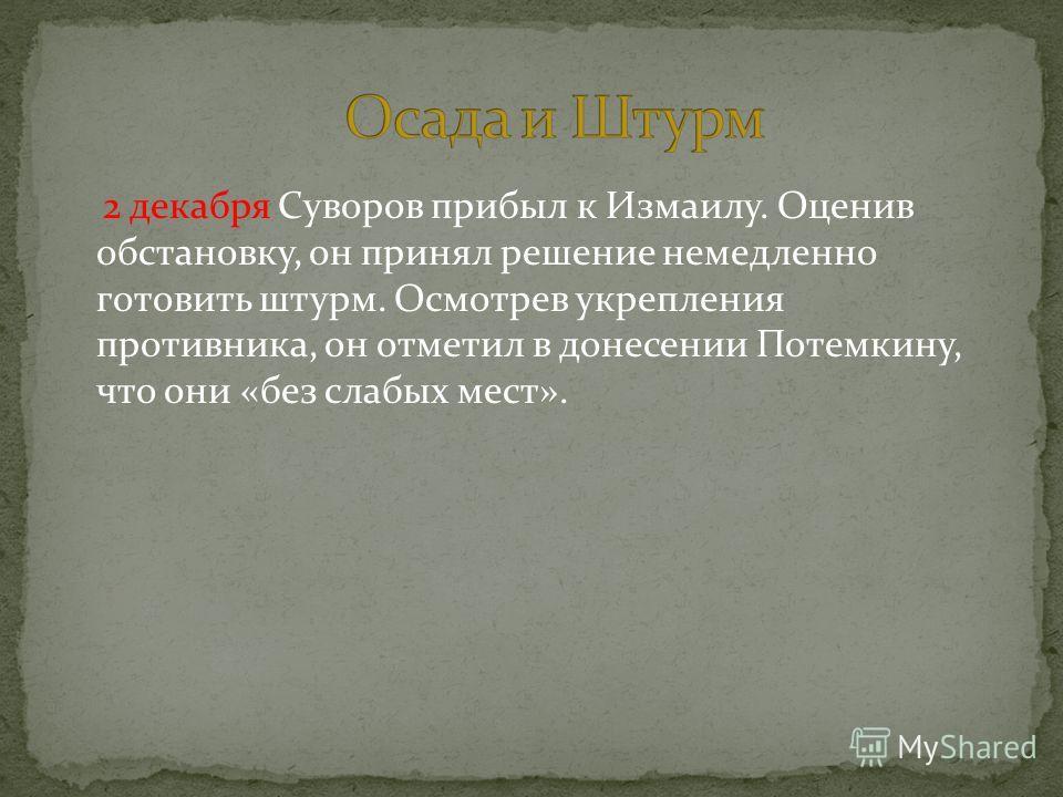 2 декабря Суворов прибыл к Измаилу. Оценив обстановку, он принял решение немедленно готовить штурм. Осмотрев укрепления противника, он отметил в донесении Потемкину, что они «без слабых мест».