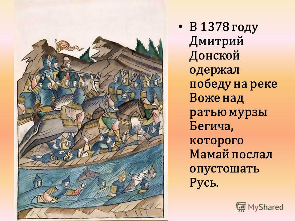 В 1378 году Дмитрий Донской одержал победу на реке Воже над ратью мурзы Бегича, которого Мамай послал опустошать Русь.