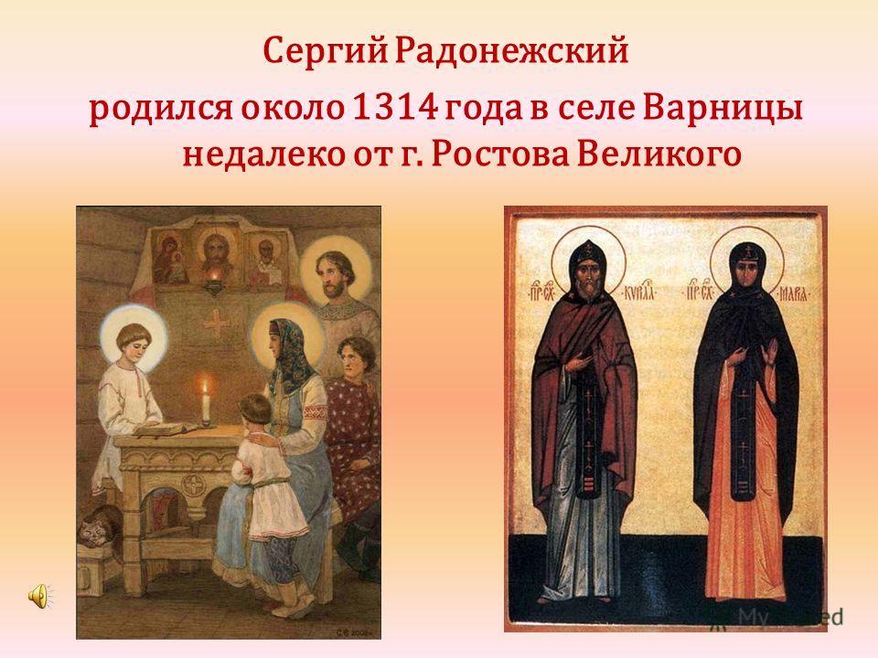 Сергий Радонежский родился около 1314 года в селе Варницы недалеко от г. Ростова Великого