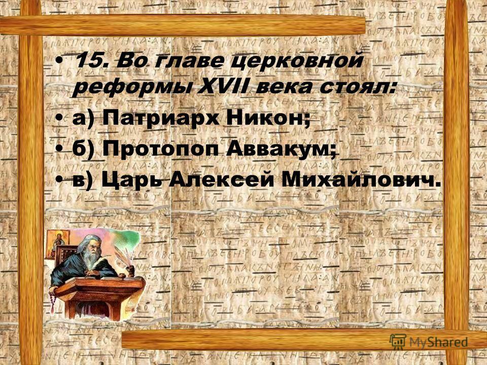 15. Во главе церковной реформы XVII века стоял: а) Патриарх Никон; б) Протопоп Аввакум; в) Царь Алексей Михайлович.