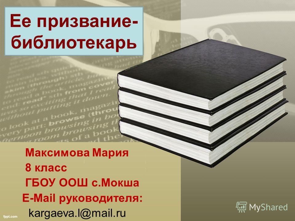 Максимова Мария 8 класс ГБОУ ООШ с.Мокша E-Mail руководителя: kargaeva.l@mail.ru Ее призвание- библиотекарь