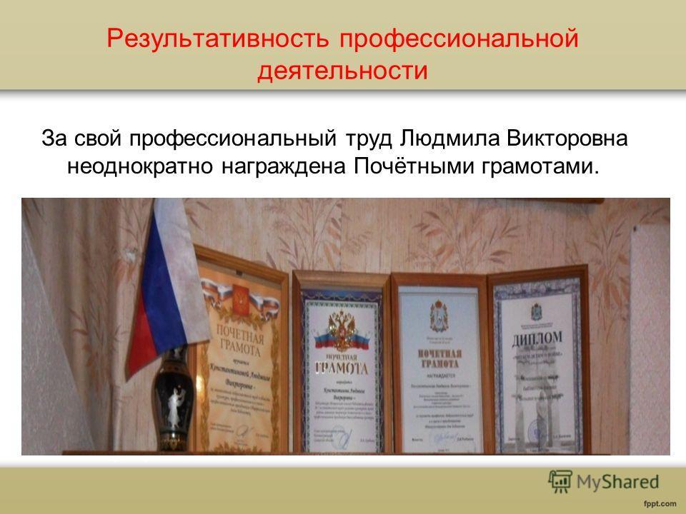 Результативность профессиональной деятельности За свой профессиональный труд Людмила Викторовна неоднократно награждена Почётными грамотами.