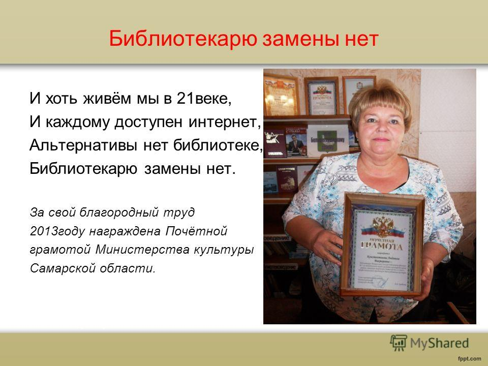 Библиотекарю замены нет И хоть живём мы в 21 веке, И каждому доступен интернет, Альтернативы нет библиотеке, Библиотекарю замены нет. За свой благородный труд 2013 году награждена Почётной грамотой Министерства культуры Самарской области.