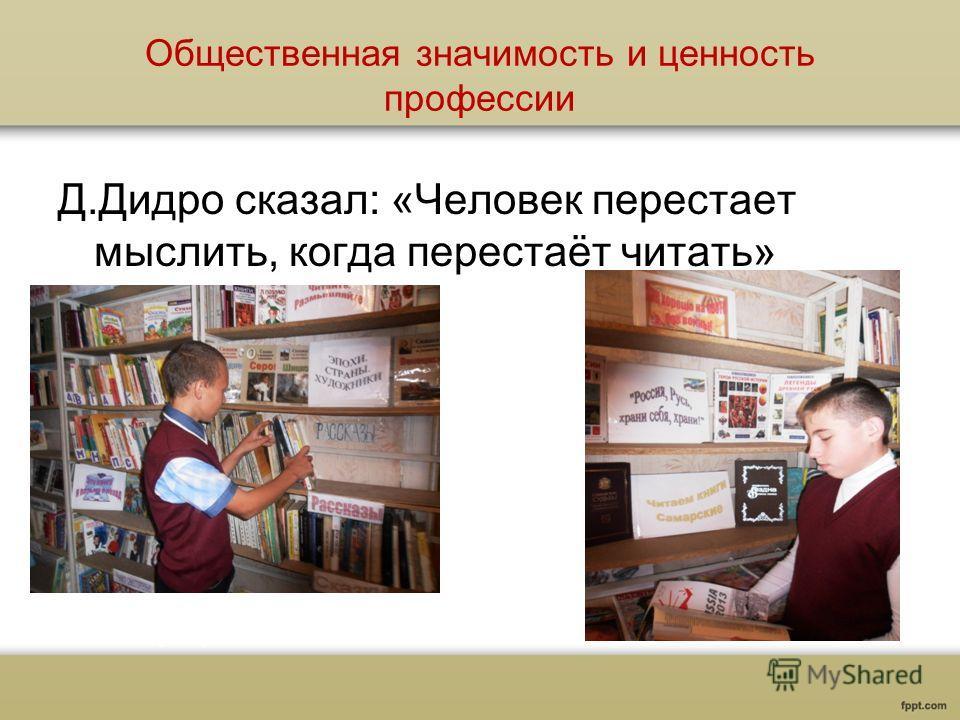 Общественная значимость и ценность профессии Д.Дидро сказал: «Человек перестает мыслить, когда перестаёт читать»