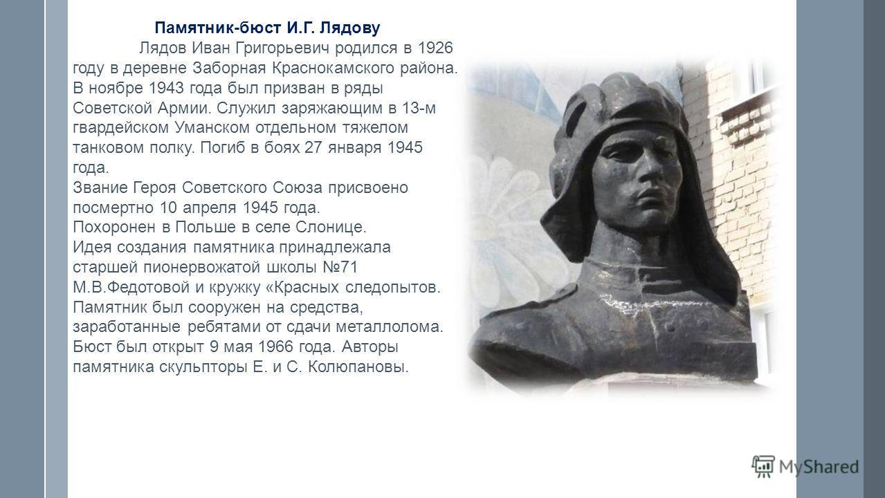 Памятник-бюст И.Г. Лядову Лядов Иван Григорьевич родился в 1926 году в деревне Заборная Краснокамского района. В ноябре 1943 года был призван в ряды Советской Армии. Служил заряжающим в 13-м гвардейском Уманском отдельном тяжелом танковом полку. Поги