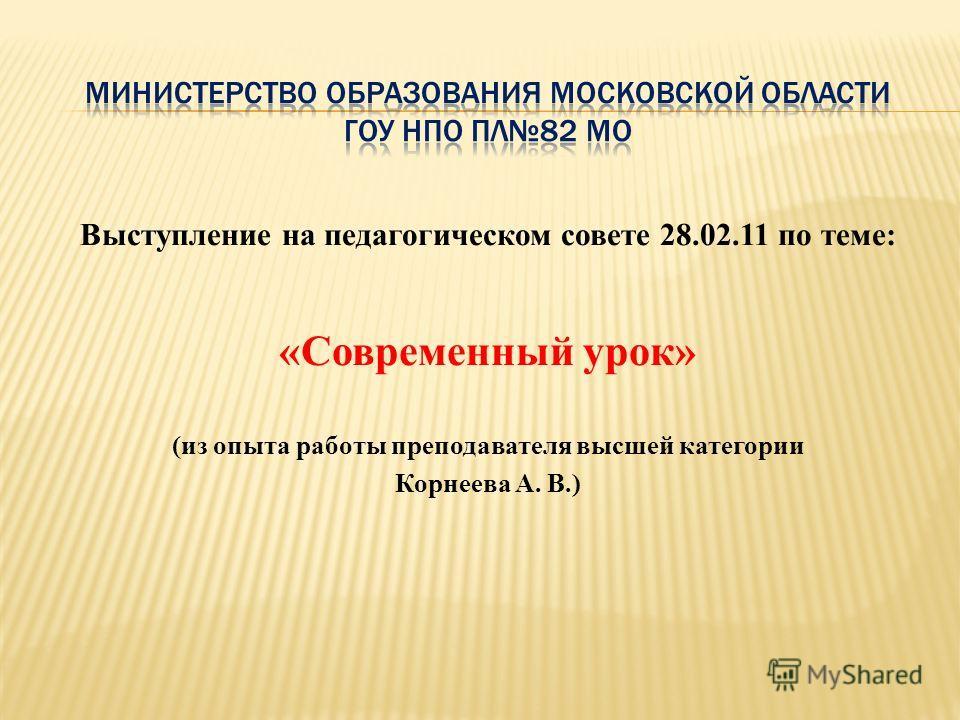 Выступление на педагогическом совете 28.02.11 по теме: «Современный урок» (из опыта работы преподавателя высшей категории Корнеева А. В.)