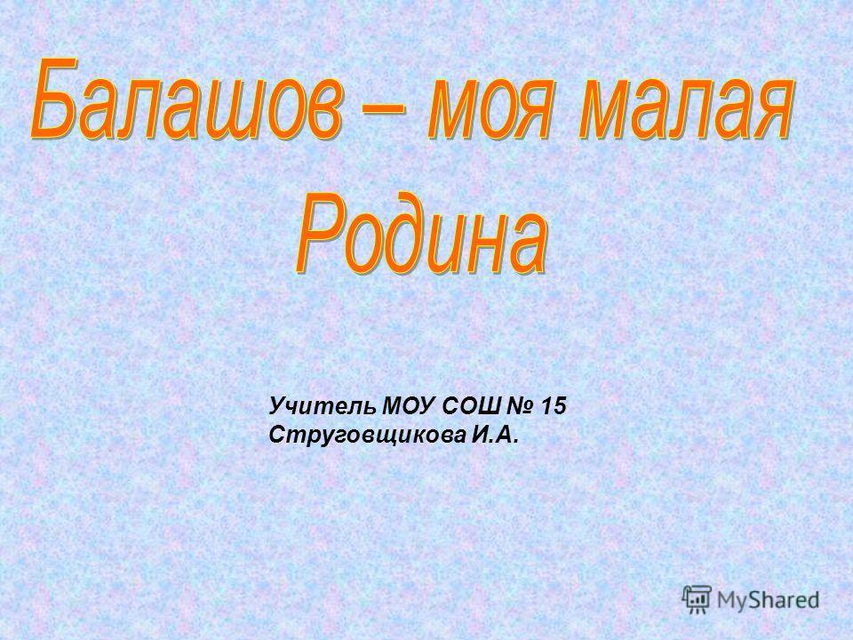 Учитель МОУ СОШ 15 Струговщикова И.А.