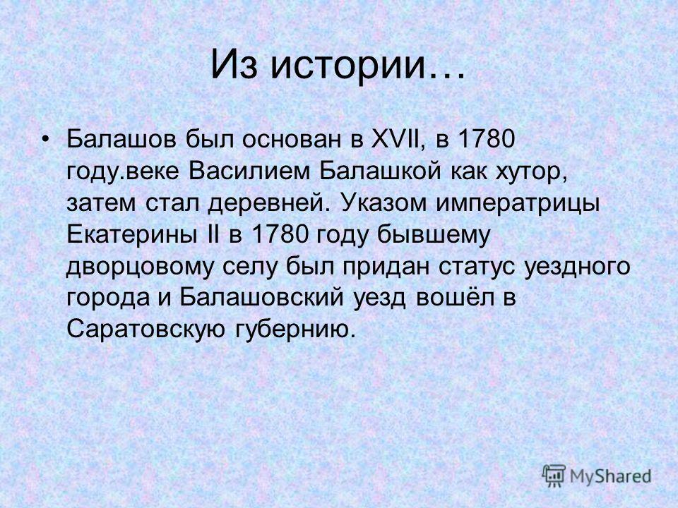 Из истории… Балашов был основан в XVII, в 1780 году.веке Василием Балашкой как хутор, затем стал деревней. Указом императрицы Екатерины II в 1780 году бывшему дворцовому селу был придан статус уездного города и Балашовский уезд вошёл в Саратовскую гу