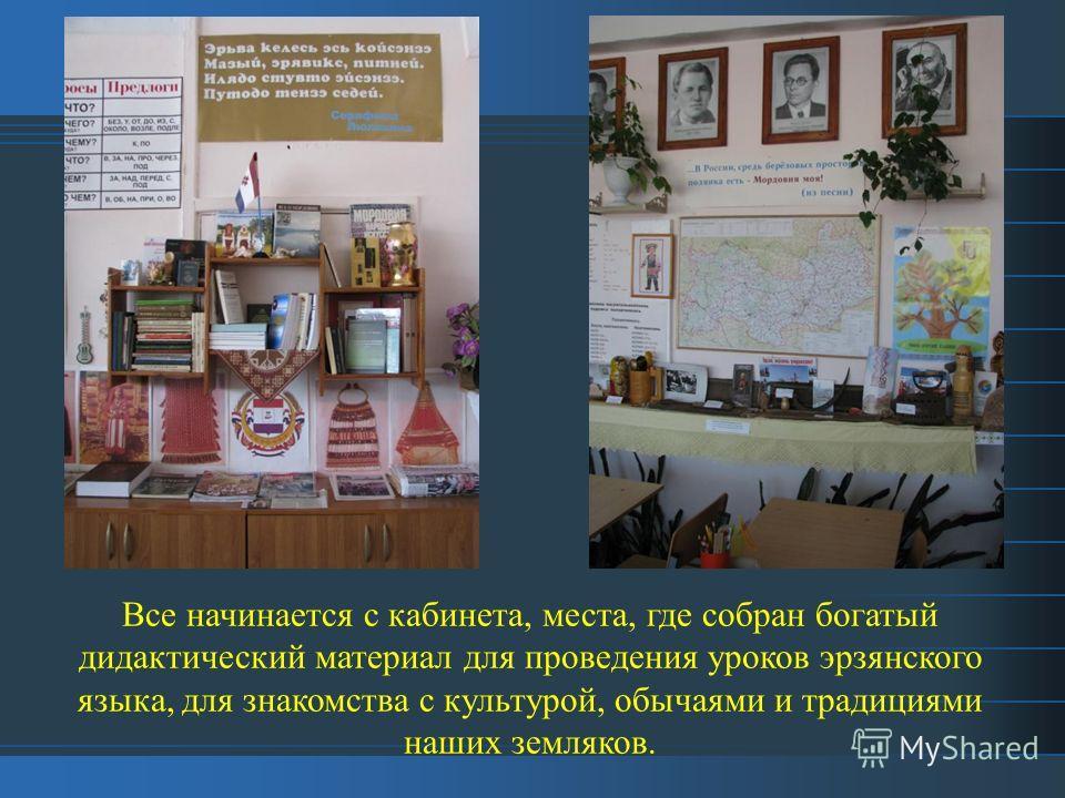 Все начинается с кабинета, места, где собран богатый дидактический материал для проведения уроков эрзянского языка, для знакомства с культурой, обычаями и традициями наших земляков.