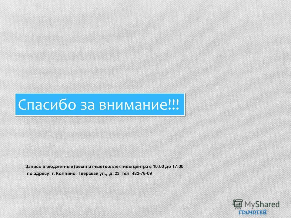 Запись в бюджетные (бесплатные) коллективы центра с 10:00 до 17:00 по адресу: г. Колпино, Тверская ул., д. 23, тел. 482-76-09 Спасибо за внимание!!! Спасибо за внимание!!!