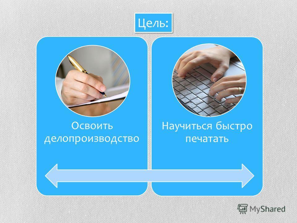 Освоить делопроизводство Научиться быстро печатать Цель: