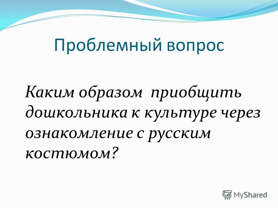 Проблемный вопрос Каким образом приобщить дошкольника к культуре через ознакомление с русским костюмом?