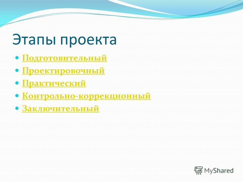 Этапы проекта Подготовительный Проектировочный Практический Контрольно-коррекционный Заключительный