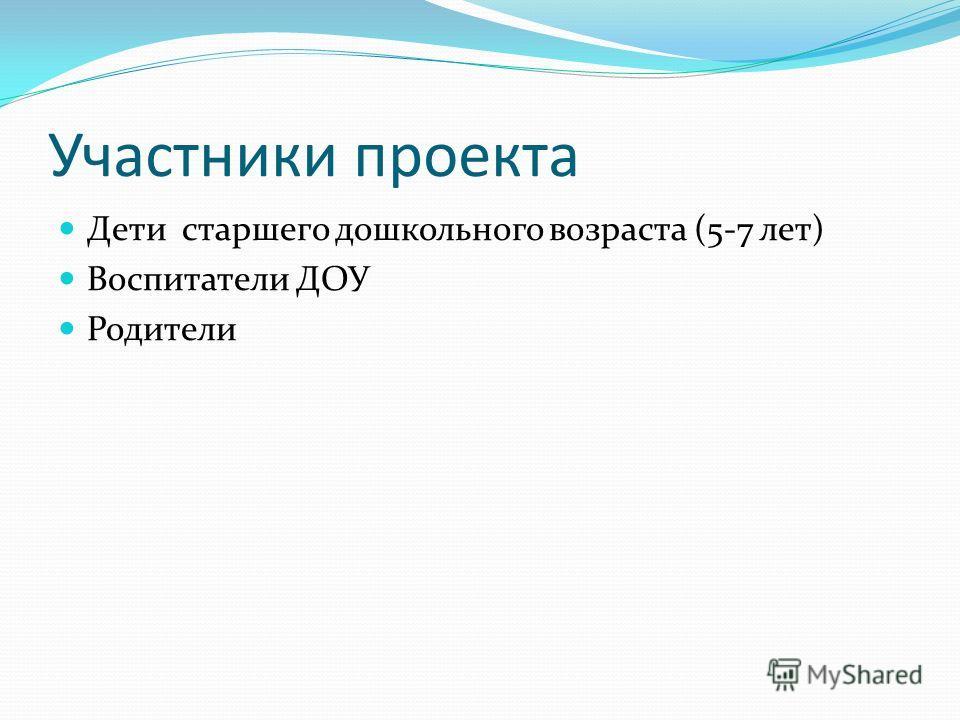 Участники проекта Дети старшего дошкольного возраста (5-7 лет) Воспитатели ДОУ Родители