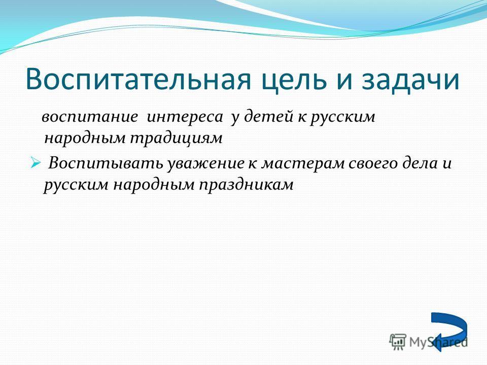 Воспитательная цель и задачи воспитание интереса у детей к русским народным традициям Воспитывать уважение к мастерам своего дела и русским народным праздникам