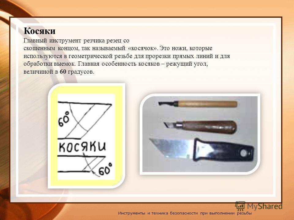 Главный инструмент резчика резец со скошенным концом, так называемый «косячок». Это ножи, которые используются в геометрической резьбе для прорезки прямых линий и для обработки выемок. Главная особенность косяков – режущий угол, величиной в 60 градус