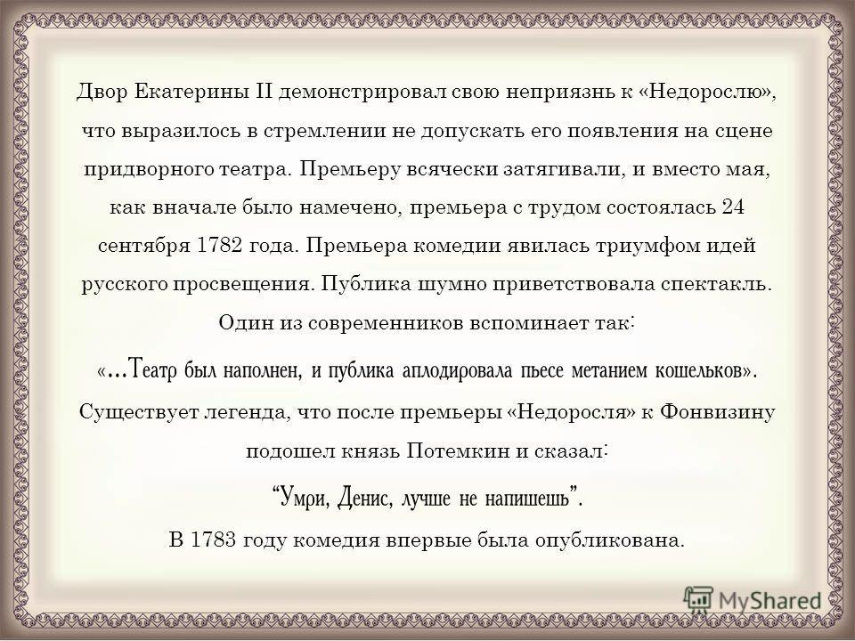 Двор Екатерины II демонстрировал свою неприязнь к «Недорослю», что выразилось в стремлении не допускать его появления на сцене придворного театра. Премьеру всячески затягивали, и вместо мая, как вначале было намечено, премьера с трудом состоялась 24