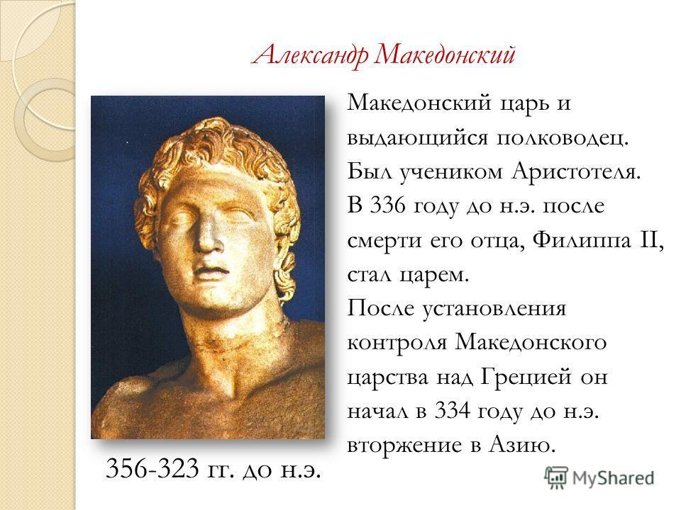 Александр Македонский 356-323 гг. до н.э. Македонский царь и выдающийся полководец. Был учеником Аристотеля. В 336 году до н.э. после смерти его отца, Филиппа II, стал царем. После установления контроля Македонского царства над Грецией он начал в 334