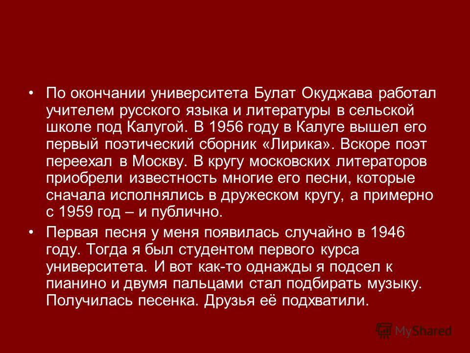 По окончании университета Булат Окуджава работал учителем русского языка и литературы в сельской школе под Калугой. В 1956 году в Калуге вышел его первый поэтический сборник «Лирика». Вскоре поэт переехал в Москву. В кругу московских литераторов прио