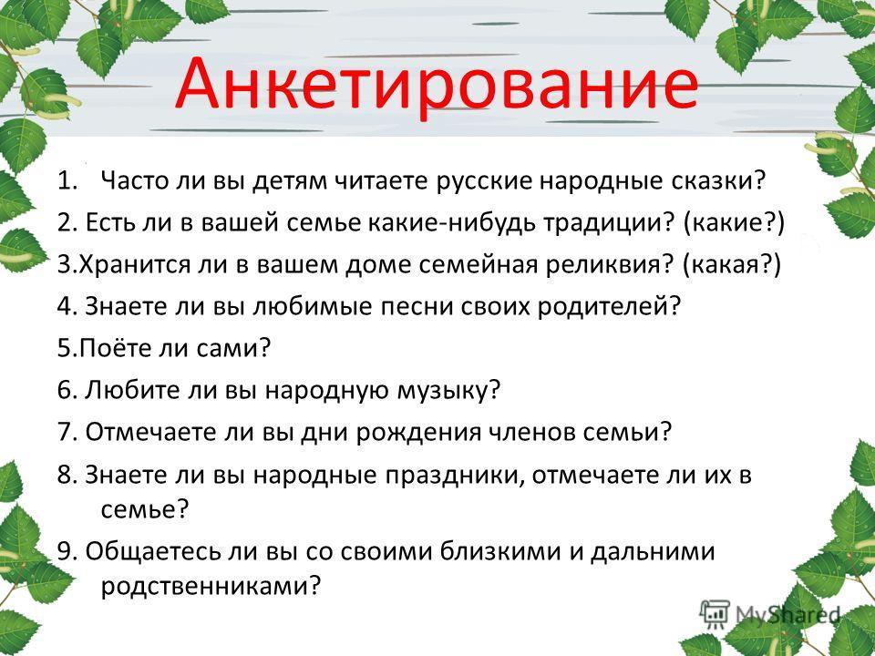 Анкетирование 1. Часто ли вы детям читаете русские народные сказки? 2. Есть ли в вашей семье какие-нибудь традиции? (какие?) 3. Хранится ли в вашем доме семейная реликвия? (какая?) 4. Знаете ли вы любимые песни своих родителей? 5.Поёте ли сами? 6. Лю