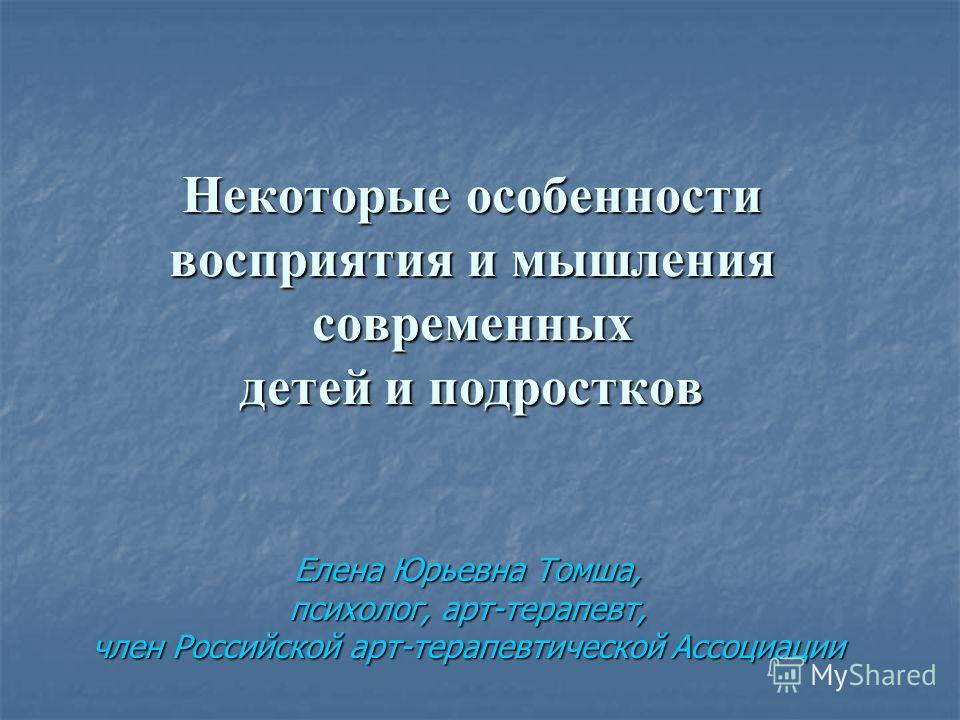 Некоторые особенности восприятия и мышления современных детей и подростков Елена Юрьевна Томша, психолог, арт-терапевт, член Российской арт-терапевтической Ассоциации