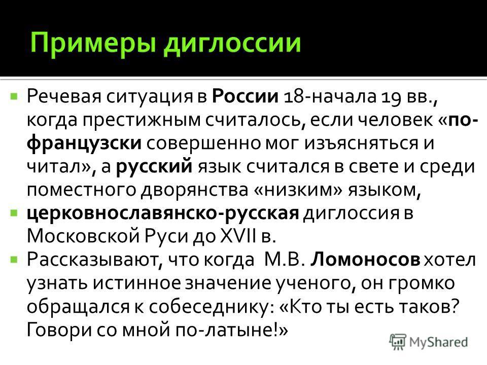 Речевая ситуация в России 18-начала 19 вв., когда престижным считалось, если человек «по- французски совершенно мог изъясняться и читал», а русский язык считался в свете и среди поместного дворянства «низким» языком, церковнославянском-русская диглос