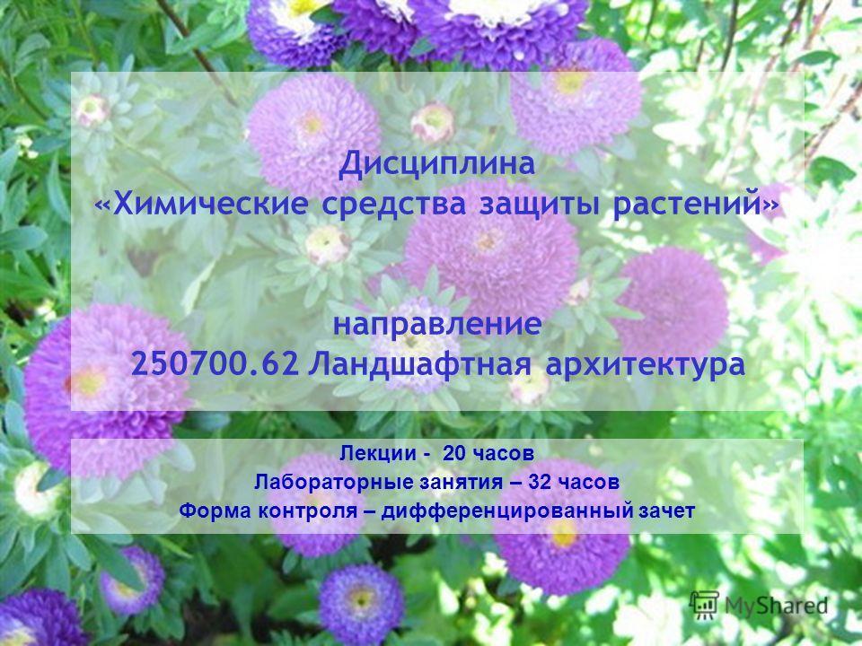 Дисциплина «Химические средства защиты растений» направление 250700.62 Ландшафтная архитектура Лекции - 20 часов Лабораторные занятия – 32 часов Форма контроля – дифференцированный зачет