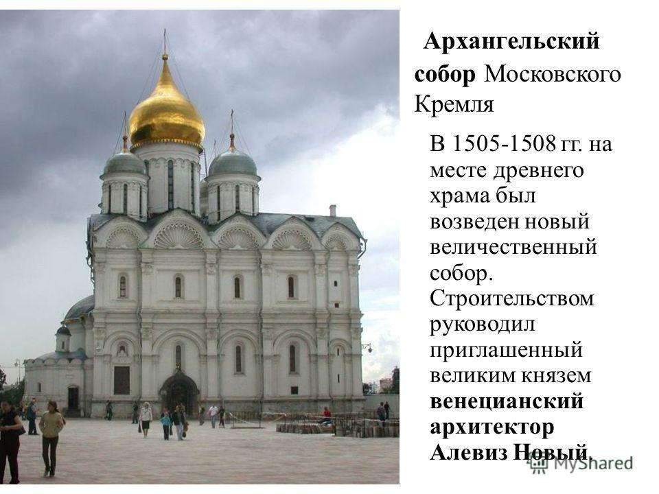 Архангельский собор Московского Кремля В 1505-1508 гг. на месте древнего храма был возведен новый величественный собор. Строительством руководил приглашенный великим князем венецианский архитектор Алевиз Новый.